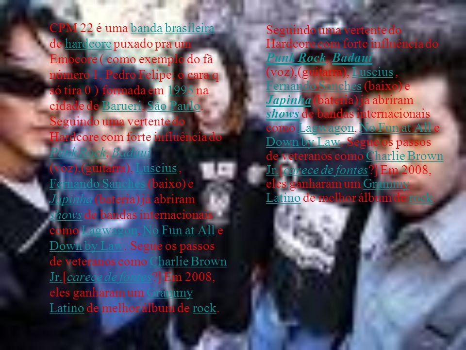 CPM 22 é uma banda brasileira de hardcore puxado pra um Emocore ( como exemplo do fã número 1, Pedro Felipe; o cara q só tira 0 ) formada em 1995 na cidade de Barueri, São Paulo. Seguindo uma vertente do Hardcore com forte influência do Punk Rock, Badauí (voz),(guitarra), Luscius , Fernando Sanches (baixo) e Japinha (bateria) já abriram shows de bandas internacionais como Lagwagon, No Fun at All e Down by Law. Segue os passos de veteranos como Charlie Brown Jr.[carece de fontes ] Em 2008, eles ganharam um Grammy Latino de melhor álbum de rock.